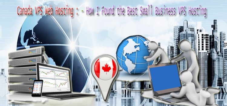 Canada VPS Server : – How I Found the Best Small Business VPS Hosting